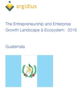 Guatemala: The Entrepreneurship and Enterprise Growth Landscape & Ecosystem 2018